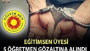Eğitim-Sen üyesi beş öğretmen gözaltına alındı