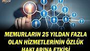 MEMURLARIN 25 YILDAN FAZLA OLAN HİZMETLERİNİN ÖZLÜK HAKLARINA ETKİSİ