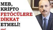 MEB, KRİPTO FETÖCÜLERE DİKKAT ETMELİ!