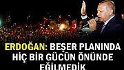 Erdoğan: Beşer planında hiçbir gücün önünde eğilmedik