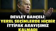 MHP Genel Başkanı Bahçeli: İttifak arayışımız artık kalmamıştır