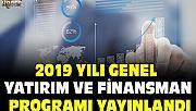 2019 YILI GENEL YATIRIM VE FİNANSMAN PROGRAMI YAYINLANDI