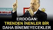 Erdoğan: Trenden inenler bir daha binemeyecekler
