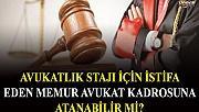 Avukatlık stajı için istifa eden memur avukat kadrosuna atanması mümkün mü?
