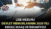 LİSE MEZUNU DEVLET MEMURLARININ 2020 YILI EMEKLİ MAAŞ VE İKRAMİYESİ