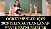 Öğretmenler İçin 2020 yılında Planlanan Yeni Düzenlemeler